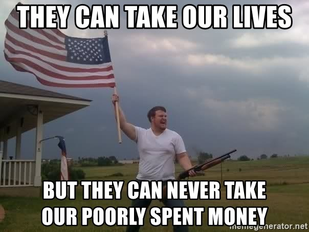 american flag shotgun guy - they can take our lives but they can never take             our poorly spent money