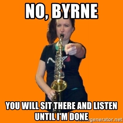 SaxGirl - NO, BYRNE YOU WILL SIT THERE AND LISTEN UNTIL I'M DONE