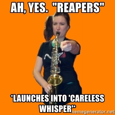 """SaxGirl - Ah, yes.  """"Reapers"""" *launches into 'Careless whisper'*"""