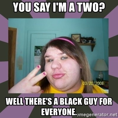 ugly girl - You say I'm a two? Well there's a black guy for Everyone.