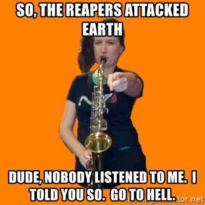 SaxGirl - so, the reapers attacked earth dude, nobody listened to me.  i TOLD YOU SO.  gO TO HELL.