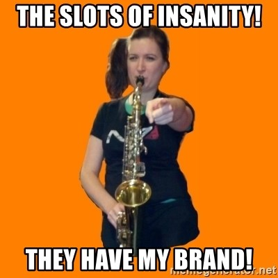 SaxGirl - the slots of insanity! They have my brand!