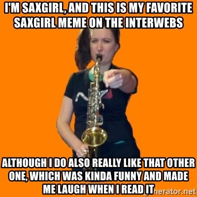 SaxGirl - i'm saxgirl, and this is my favorite saxgirl meme on the interwebs although i do also really like that other one, which was kinda funny and made me laugh when i read it