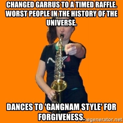 SaxGirl - changed garrus to a timed raffle. WORST PEOPLE IN THE HISTORY OF THE UNIVERSE. Dances to 'Gangnam style' for forgiveness.
