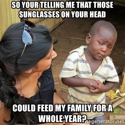 skeptical black kid - SO YOUR TELLING ME THAT THOSE SUNGLASSES ON YOUR HEAD COULD FEED MY FAMILY FOR A WHOLE YEAR?