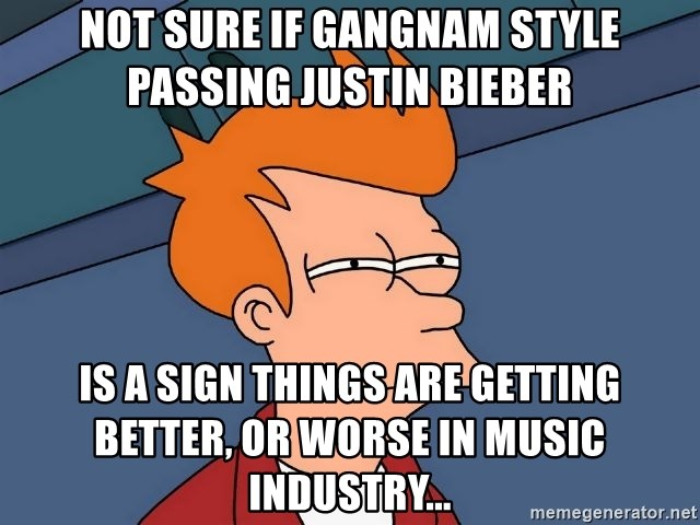 Futurama Fry - Not sure if gangnam style  passing justin bieber is a sign things are getting better, or worse in music industry...
