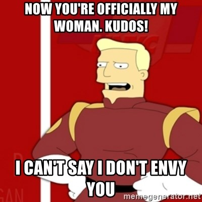 Zapp Brannigan - Now you're officially my woman. Kudos! I CAN'T SAY I DON'T ENVY YOU