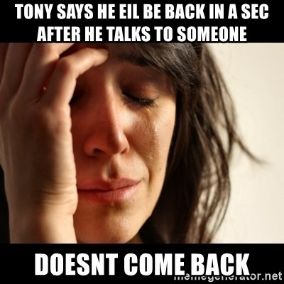 crying girl sad - Tony says he eil be back in a sec after he talks to someone doesnt come back