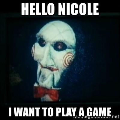 SAW - I wanna play a game - Hello Nicole i WANT TO PLAY A GAME