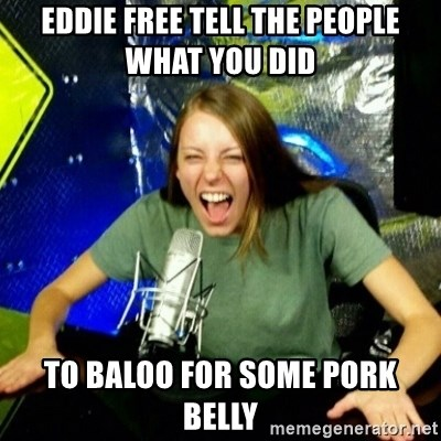 Unfunny/Uninformed Podcast Girl - Eddie free tell the people what you did   to baloo for some pork belly