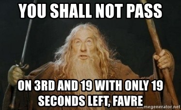 Gandalf - you shall not pass on 3rd and 19 with only 19 seconds left, favre
