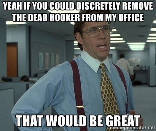 Bill Lumbergh - yeah if you could discretely remove the dead hooker from my office that would be great