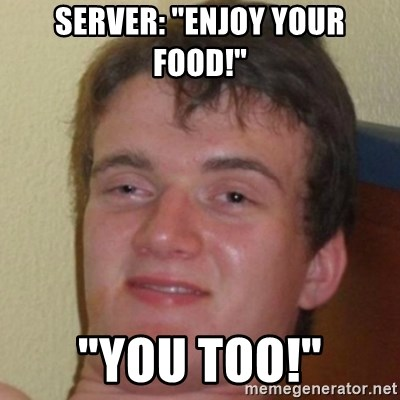 "10guy - Server: ""Enjoy your food!"" ""You Too!"""