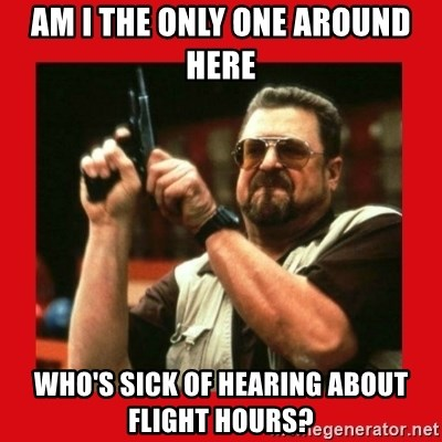 Angry Walter With Gun - Am I the only one around here who's sick of hearing about flight hours?