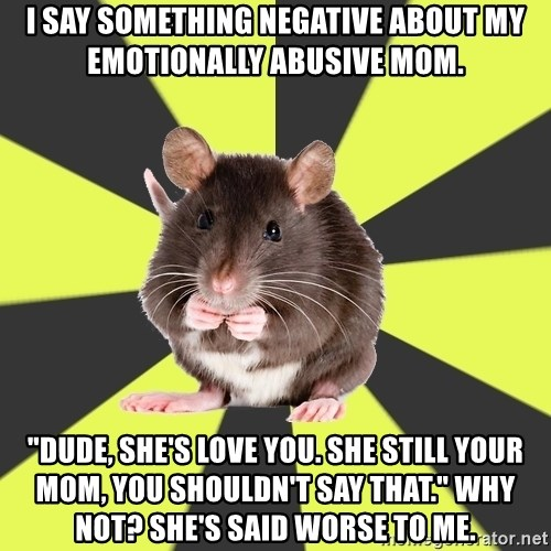 "Survivor Rat - I say something negative about my emotionally abusive mom. ""Dude, she's love you. She Still your mom, you shouldn't say that."" Why not? She's said worse to me."