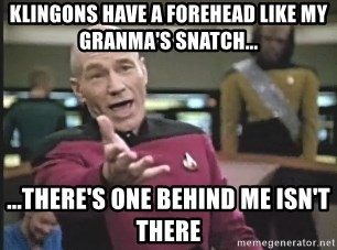 Captain Picard - Klingons have a forehead like my granma's snatch... ...there's one behind me isn't there