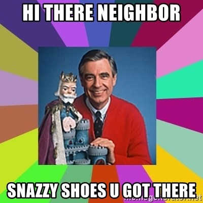 mr rogers  - HI THERE NEIGHBOR SNAZZY SHOES U GOT THERE