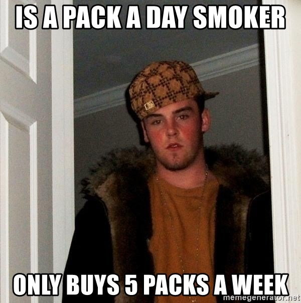 Scumbag Steve - Is a pack a day smoker  only buys 5 packs a week