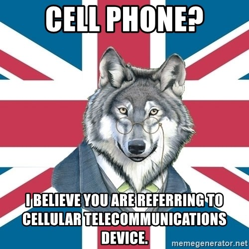 Sir Courage Wolf Esquire - Cell phone? i believe you are referring to cellular telecommunications device.