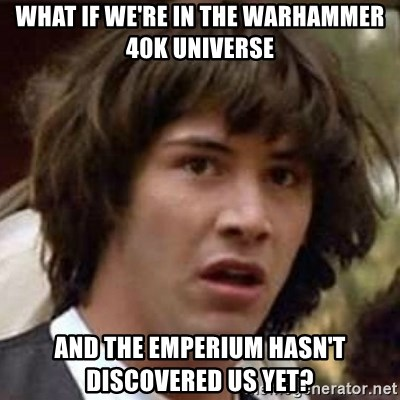 Conspiracy Keanu - what if we're in the warhammer 40k universe and the emperium hasn't discovered us yet?
