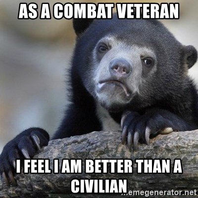 Confession Bear - As a combat veteran i feel i am better than a civilian