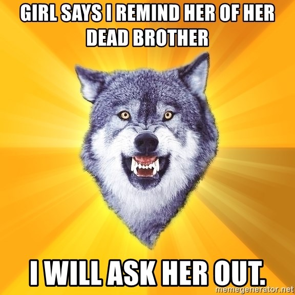 Courage Wolf - Girl says I remind her of her dead brother I will Ask her out.