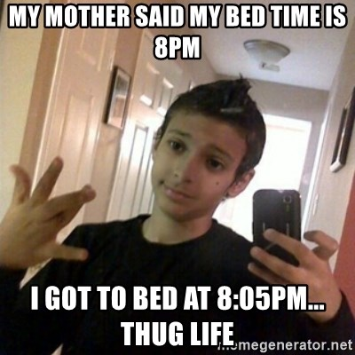 Thug life guy - MY MOTHER SAID MY BED TIME IS 8PM I GOT TO BED AT 8:05PM... THUG LIFE