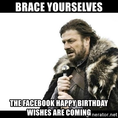 Winter is Coming - Brace Yourselves The facebook happy birthday wishes are coming
