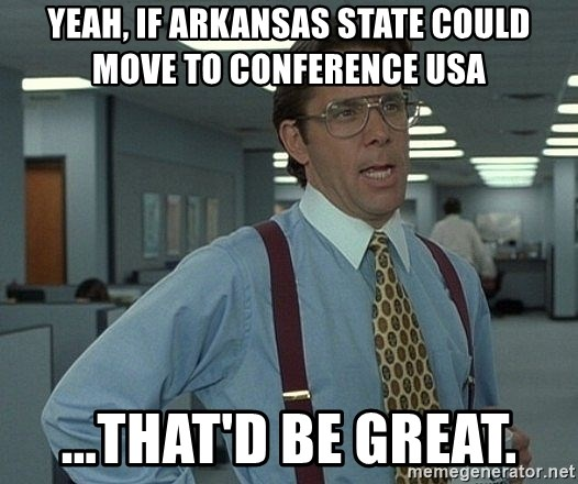 Office Space That Would Be Great - Yeah, if Arkansas State could move to Conference USA ...That'd be great.