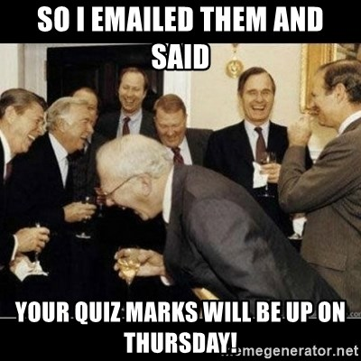 Laughing Professors - So i emailed them and said your Quiz marks will be up on thursday!
