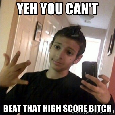 Thug life guy - YEH YOU CAN'T  BEAT THAT HIGH SCORE BITCH