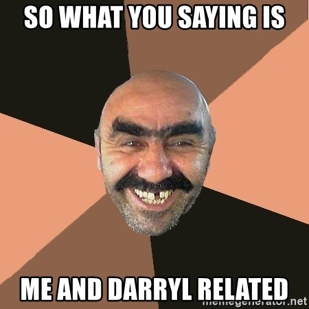Provincial Man - so what you saying is me and darryl related