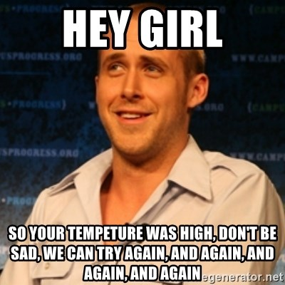 Typographer Ryan Gosling - Hey GirL So your TEmpeture was high, Don't Be sad, we can try again, and again, and again, and again