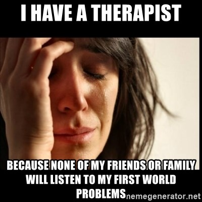 First World Problems - I have a therapist Because none of my friends or family will listen to my first world problems