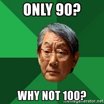 chinese dad meme - Only 90? WHY NOT 100?