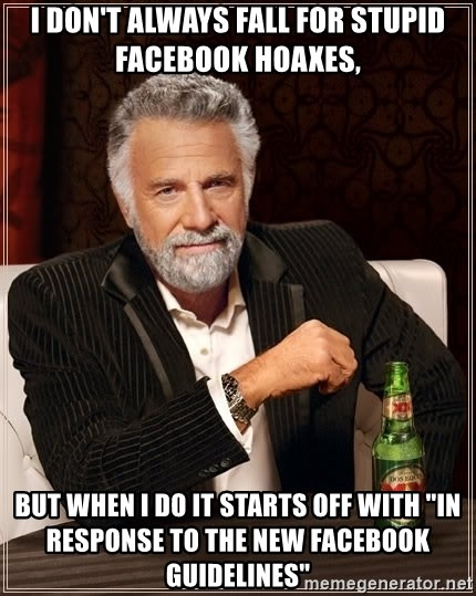 "The Most Interesting Man In The World - I don't always fall for stupid facebook hoaxes, but when I do it starts off with ""In response to the new Facebook guidelines"""