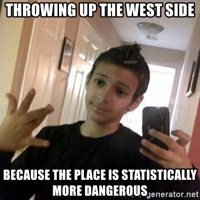 Thug life guy - throwing up the west side because the place is statistically more dangerous