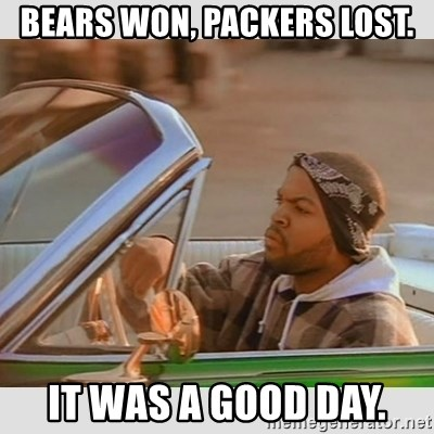 Ice Cube Good Day - bears won, packers lost. it was a good day.