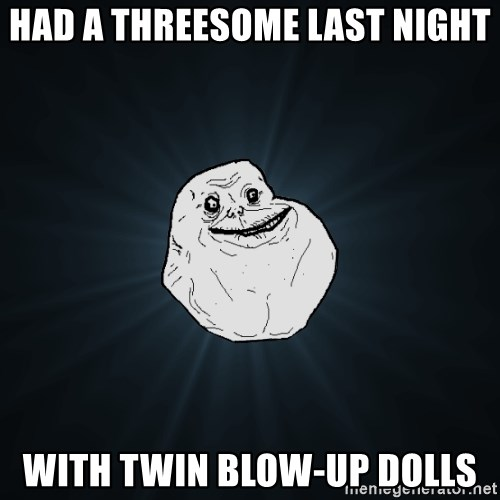 Forever Alone - HAD A THREESOME LAST NIGHT WITH TWIN BLOW-UP DOLLS