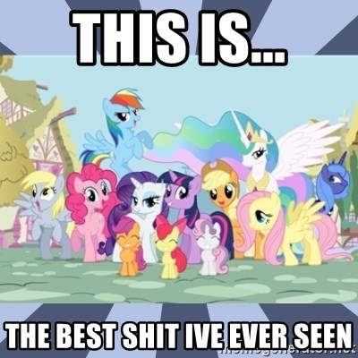 MLP - this is... the best shit ive ever seen