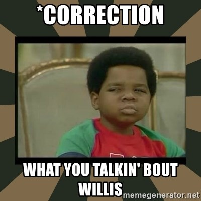 What you talkin' bout Willis  - *COrrection What you talkin' bout willis