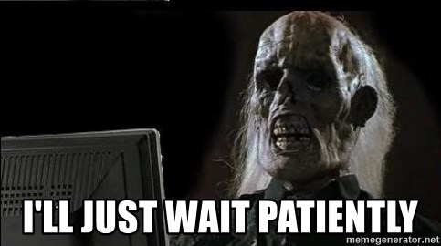 OP will surely deliver skeleton - I'LL JUST WAIT PATIENTLY