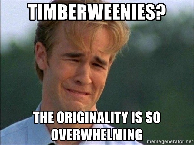 Do Not Want - timberweenies? the originality is so overwhelming