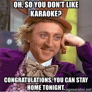 oh, so you don't like karaoke? congratulations, you can stay home