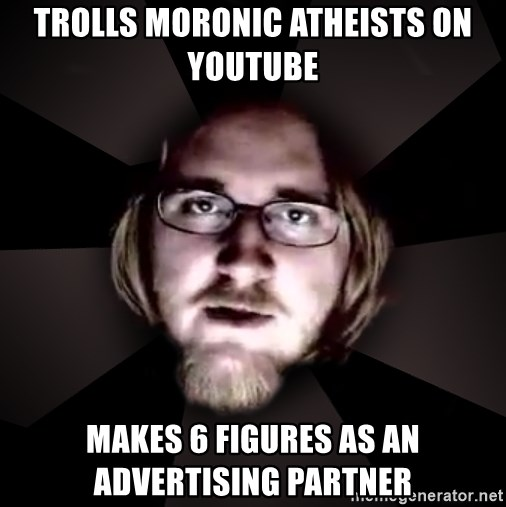 trolls moronic atheists on youtube makes 6 figures as an advertising