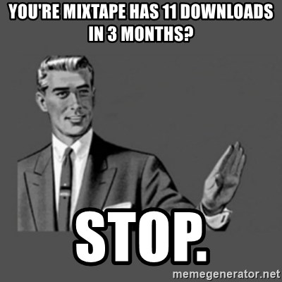 stop like man - you're mixtape has 11 downloads in 3 months? stop.