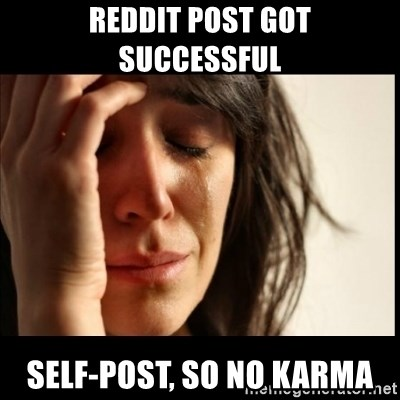First World Problems - REDDIT post got successful SELF-POST, SO NO KARMA