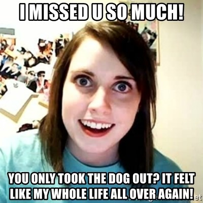 Overly Attached Girlfriend 2 - i missed u so much! you only took the dog out? it felt like my whole life all over again!