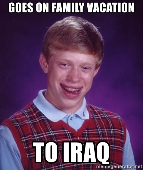 Bad Luck Brian - goes on family vacation to iraq