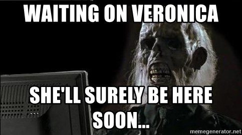 OP will surely deliver skeleton - Waiting on Veronica She'll surely be here soon...